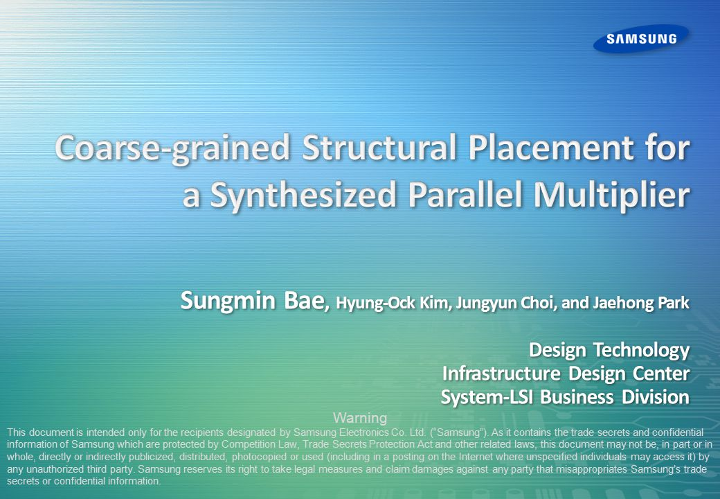 Sungmin Bae, Hyung-Ock Kim, Jungyun Choi, and Jaehong Park Design Technology Infrastructure Design Center System-LSI Business Division Warning This document is intended only for the recipients designated by Samsung Electronics Co.