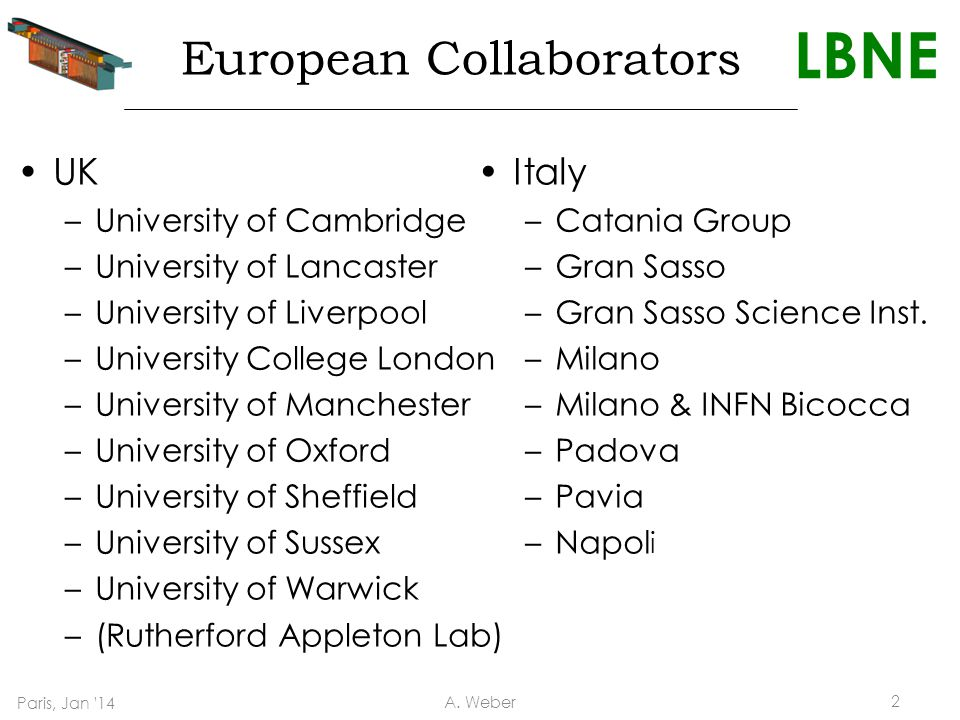 LBNE European Collaborators UK –University of Cambridge –University of Lancaster –University of Liverpool –University College London –University of Manchester –University of Oxford –University of Sheffield –University of Sussex –University of Warwick –(Rutherford Appleton Lab) Italy –Catania Group –Gran Sasso –Gran Sasso Science Inst.