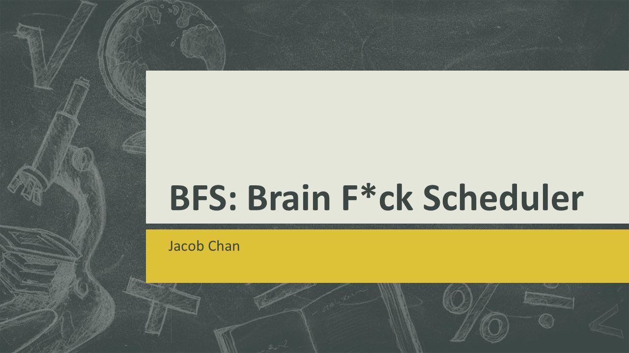 BFS: Brain F*ck Scheduler Jacob Chan