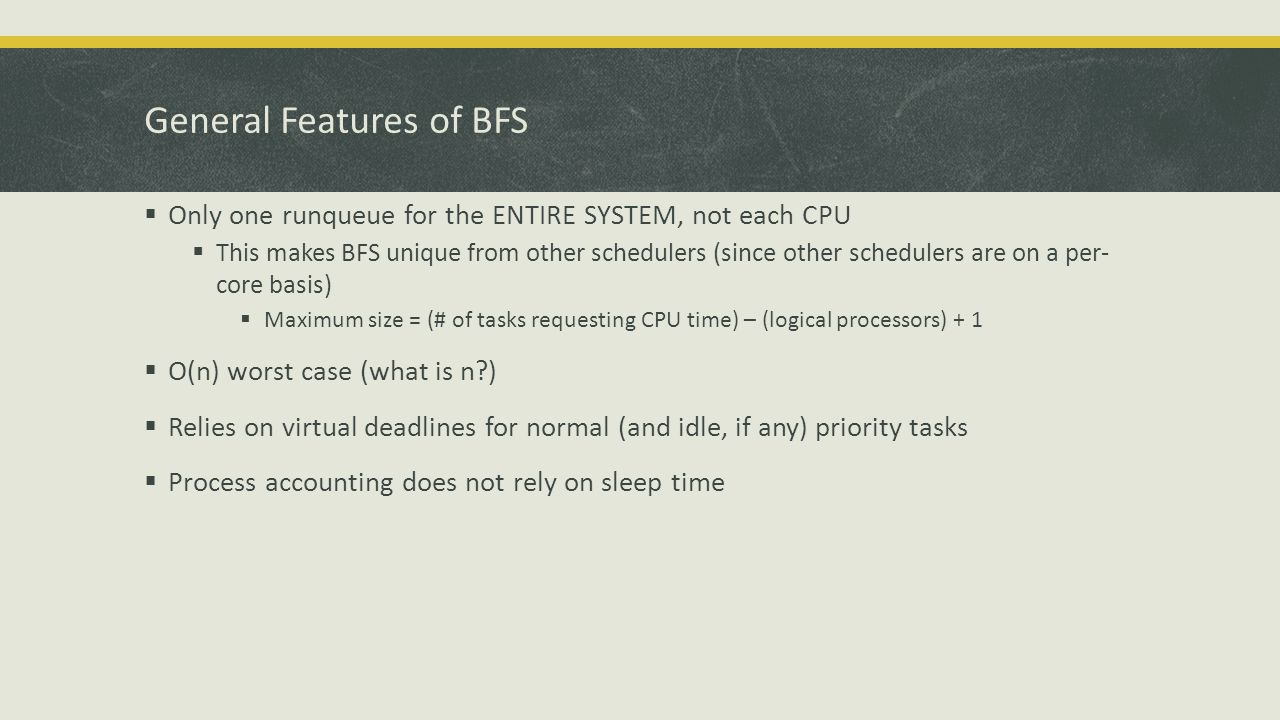 General Features of BFS  Only one runqueue for the ENTIRE SYSTEM, not each CPU  This makes BFS unique from other schedulers (since other schedulers are on a per- core basis)  Maximum size = (# of tasks requesting CPU time) – (logical processors) + 1  O(n) worst case (what is n )  Relies on virtual deadlines for normal (and idle, if any) priority tasks  Process accounting does not rely on sleep time