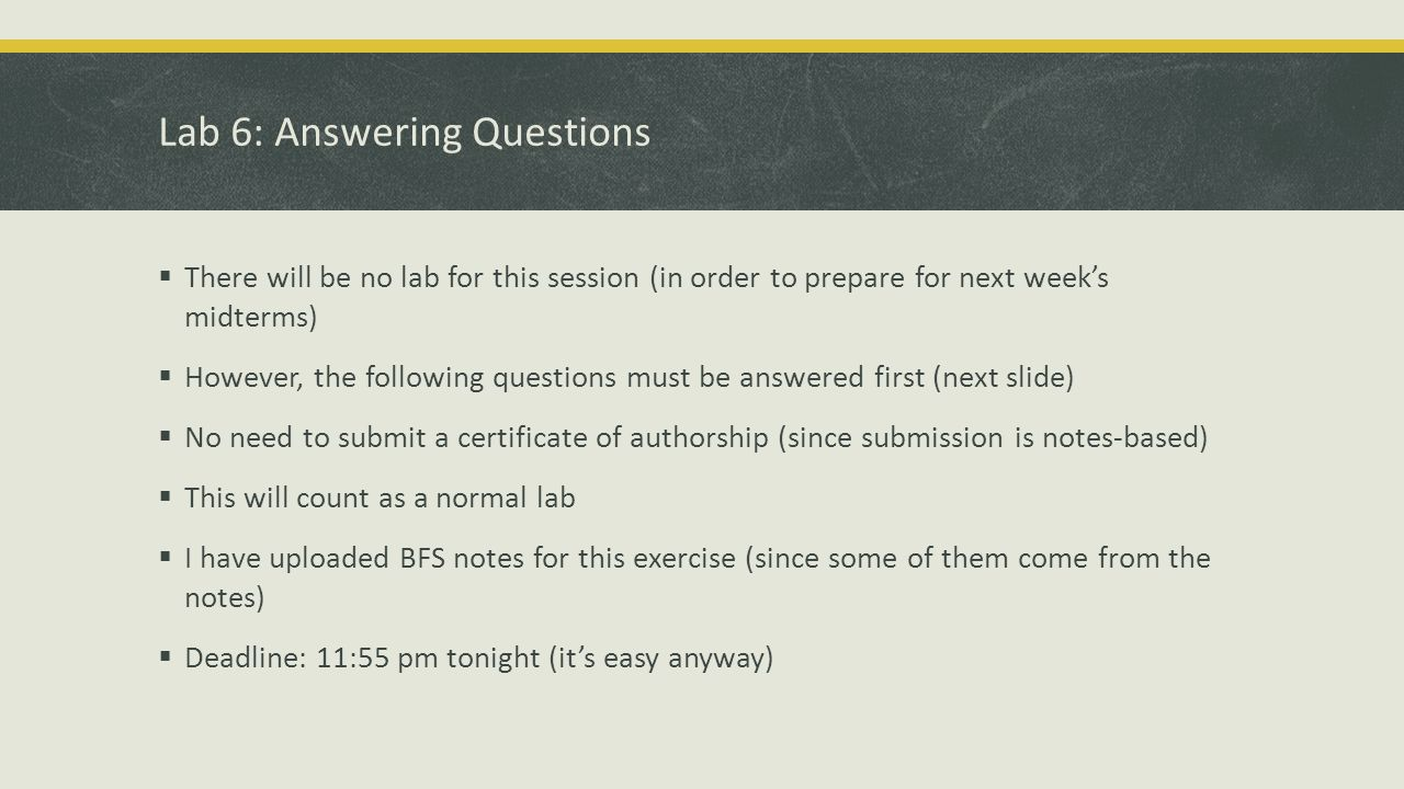 Lab 6: Answering Questions  There will be no lab for this session (in order to prepare for next week's midterms)  However, the following questions must be answered first (next slide)  No need to submit a certificate of authorship (since submission is notes-based)  This will count as a normal lab  I have uploaded BFS notes for this exercise (since some of them come from the notes)  Deadline: 11:55 pm tonight (it's easy anyway)