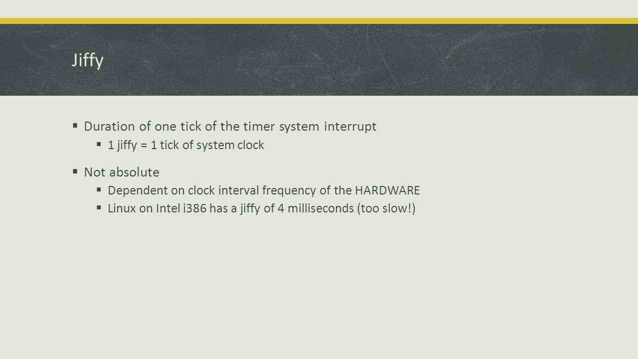 Jiffy  Duration of one tick of the timer system interrupt  1 jiffy = 1 tick of system clock  Not absolute  Dependent on clock interval frequency of the HARDWARE  Linux on Intel i386 has a jiffy of 4 milliseconds (too slow!)