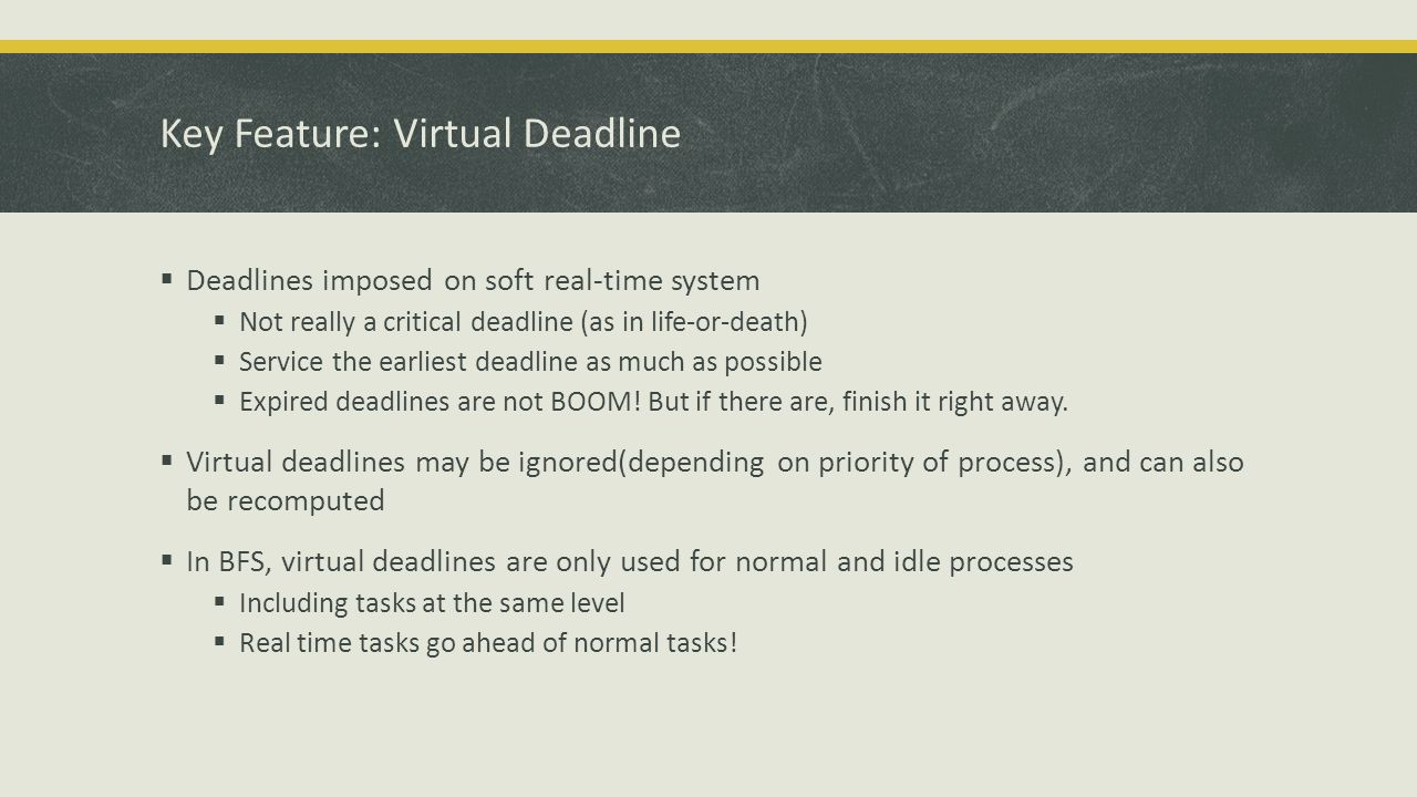 Key Feature: Virtual Deadline  Deadlines imposed on soft real-time system  Not really a critical deadline (as in life-or-death)  Service the earliest deadline as much as possible  Expired deadlines are not BOOM.