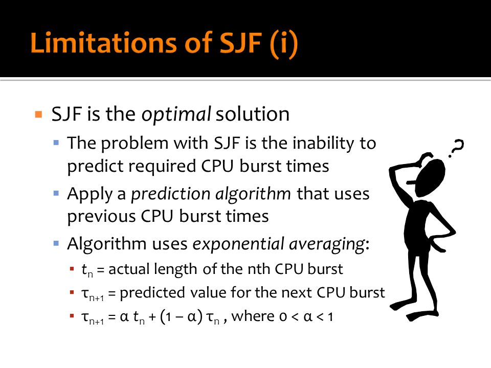  SJF is the optimal solution  The problem with SJF is the inability to predict required CPU burst times  Apply a prediction algorithm that uses pre
