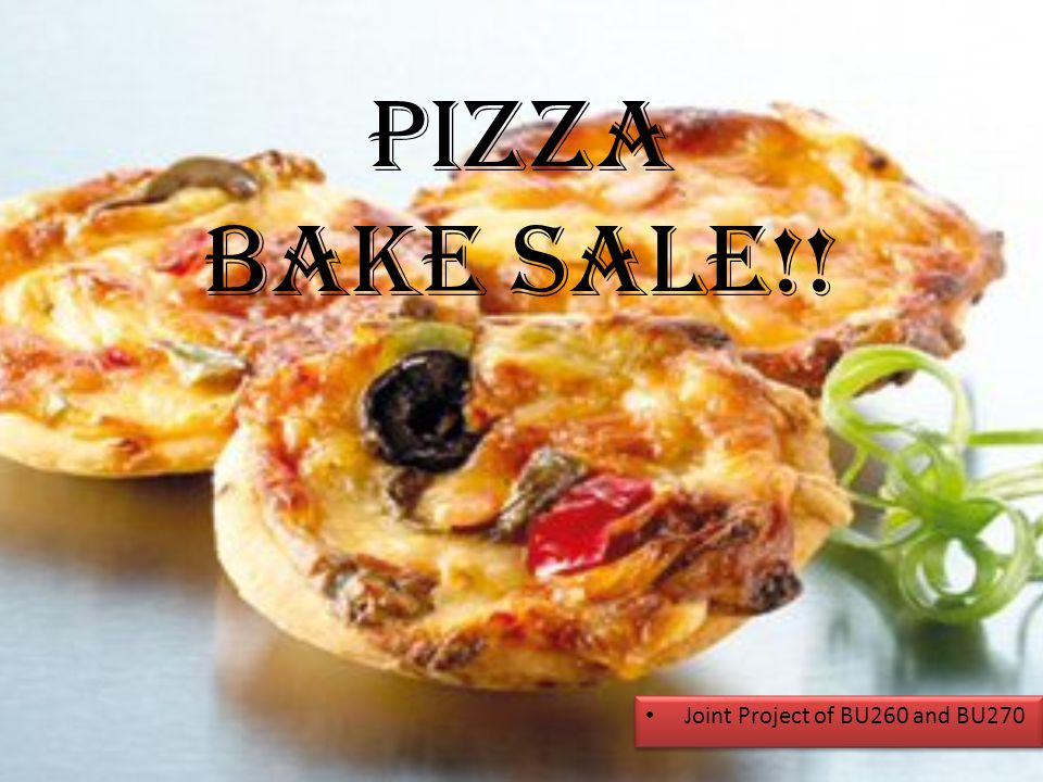 PIZZA BAKE SALE!! Joint Project of BU260 and BU270