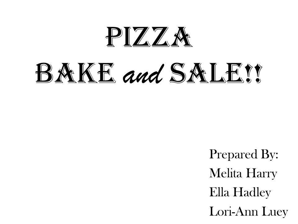 PIZZA BAKE and SALE!! Prepared By: Melita Harry Ella Hadley Lori-Ann Luey
