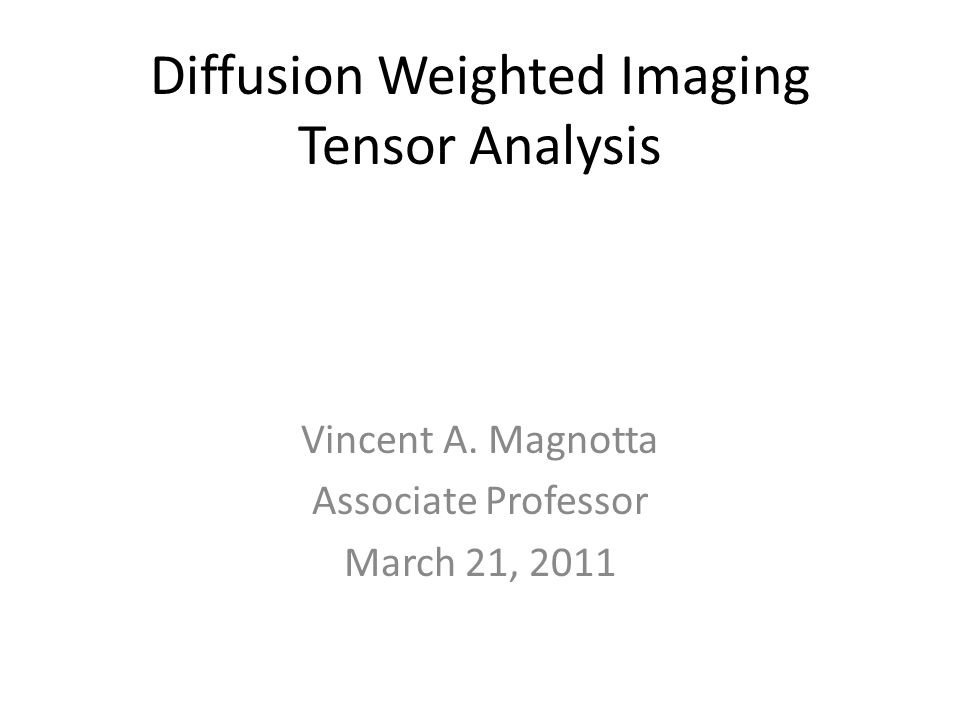 Diffusion Weighted Imaging Tensor Analysis Vincent A. Magnotta Associate Professor March 21, 2011