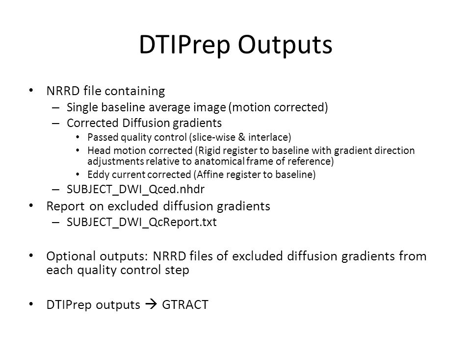 DTIPrep Outputs NRRD file containing – Single baseline average image (motion corrected) – Corrected Diffusion gradients Passed quality control (slice-wise & interlace) Head motion corrected (Rigid register to baseline with gradient direction adjustments relative to anatomical frame of reference) Eddy current corrected (Affine register to baseline) – SUBJECT_DWI_Qced.nhdr Report on excluded diffusion gradients – SUBJECT_DWI_QcReport.txt Optional outputs: NRRD files of excluded diffusion gradients from each quality control step DTIPrep outputs  GTRACT