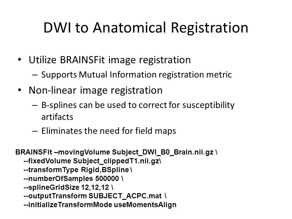 DWI to Anatomical Registration Utilize BRAINSFit image registration – Supports Mutual Information registration metric Non-linear image registration – B-splines can be used to correct for susceptibility artifacts – Eliminates the need for field maps BRAINSFit –movingVolume Subject_DWI_B0_Brain.nii.gz \ --fixedVolume Subject_clippedT1.nii.gz\ --transformType Rigid,BSpline \ --numberOfSamples 500000 \ --splineGridSize 12,12,12 \ --outputTransform SUBJECT_ACPC.mat \ --initializeTransformMode useMomentsAlign