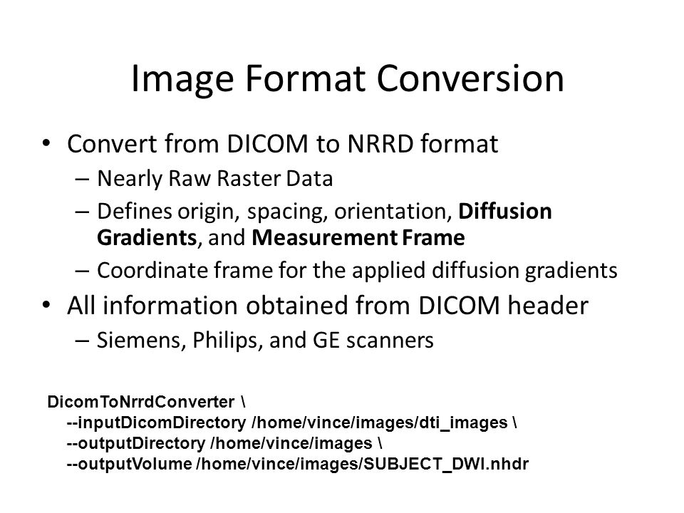 Image Format Conversion Convert from DICOM to NRRD format – Nearly Raw Raster Data – Defines origin, spacing, orientation, Diffusion Gradients, and Measurement Frame – Coordinate frame for the applied diffusion gradients All information obtained from DICOM header – Siemens, Philips, and GE scanners DicomToNrrdConverter \ --inputDicomDirectory /home/vince/images/dti_images \ --outputDirectory /home/vince/images \ --outputVolume /home/vince/images/SUBJECT_DWI.nhdr