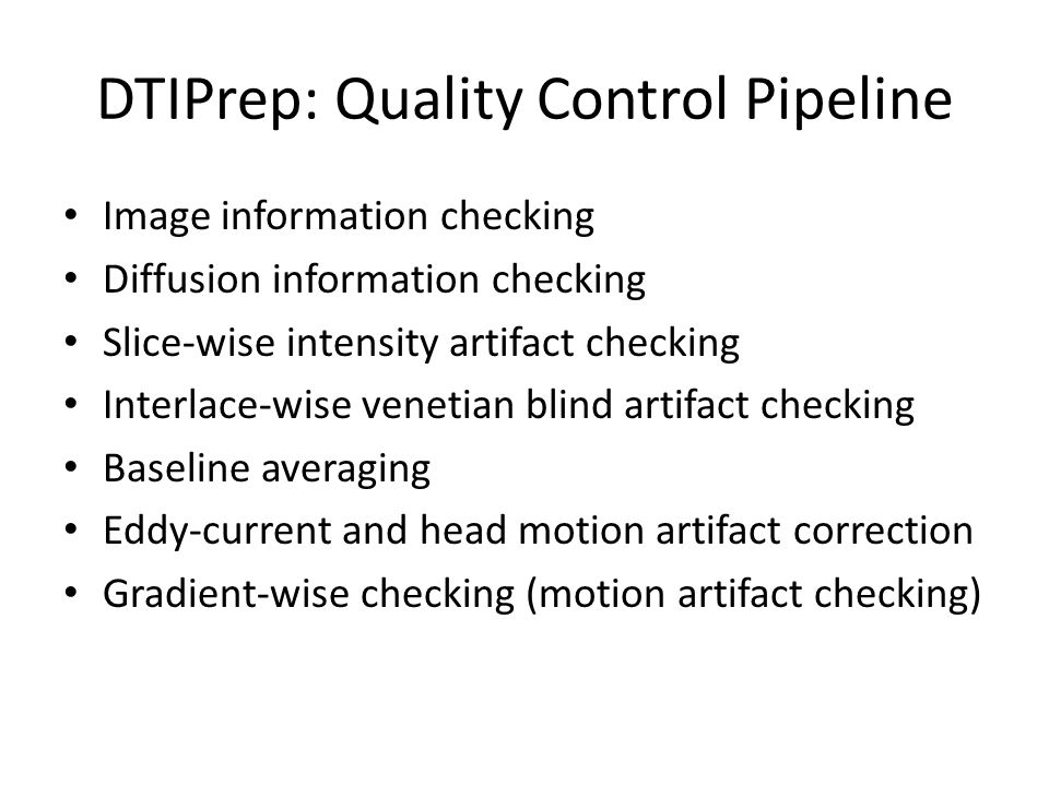 DTIPrep: Quality Control Pipeline Image information checking Diffusion information checking Slice-wise intensity artifact checking Interlace-wise venetian blind artifact checking Baseline averaging Eddy-current and head motion artifact correction Gradient-wise checking (motion artifact checking)
