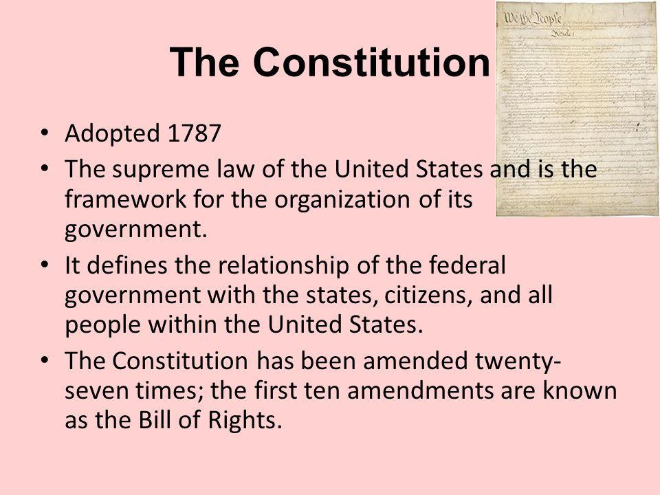 The Constitution Adopted 1787 The supreme law of the United States and is the framework for the organization of its government.