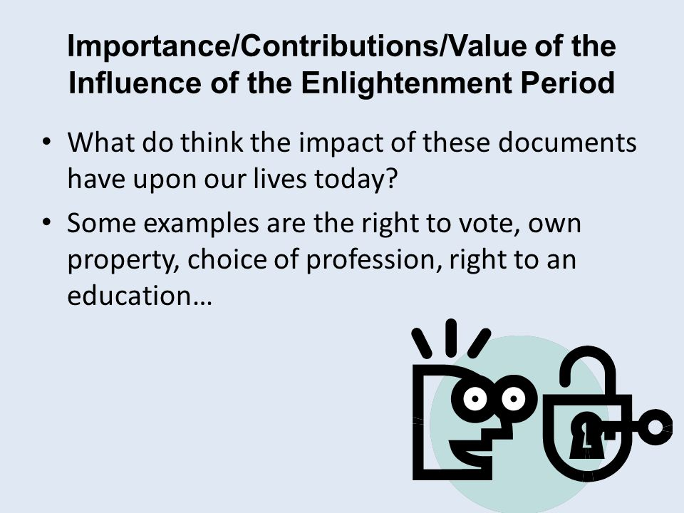 Importance/Contributions/Value of the Influence of the Enlightenment Period What do think the impact of these documents have upon our lives today.