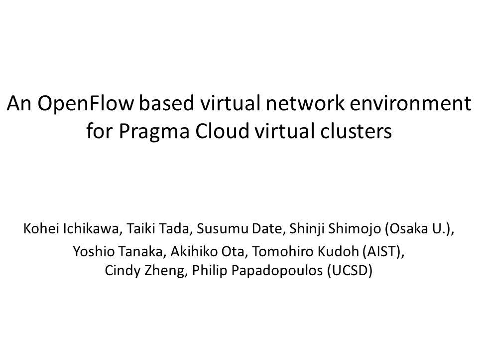 An OpenFlow based virtual network environment for Pragma Cloud virtual clusters Kohei Ichikawa, Taiki Tada, Susumu Date, Shinji Shimojo (Osaka U.), Yoshio Tanaka, Akihiko Ota, Tomohiro Kudoh (AIST), Cindy Zheng, Philip Papadopoulos (UCSD)
