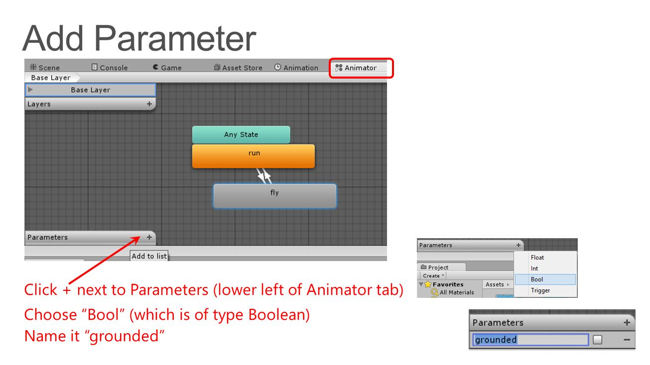 Click + next to Parameters (lower left of Animator tab) Choose Bool (which is of type Boolean) Name it grounded