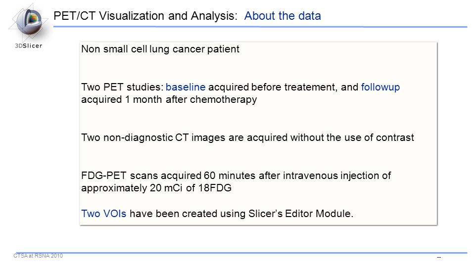 -- CTSA at RSNA 2010 Non small cell lung cancer patient Two PET studies: baseline acquired before treatement, and followup acquired 1 month after chemotherapy Two non-diagnostic CT images are acquired without the use of contrast FDG-PET scans acquired 60 minutes after intravenous injection of approximately 20 mCi of 18FDG Two VOIs have been created using Slicer's Editor Module.