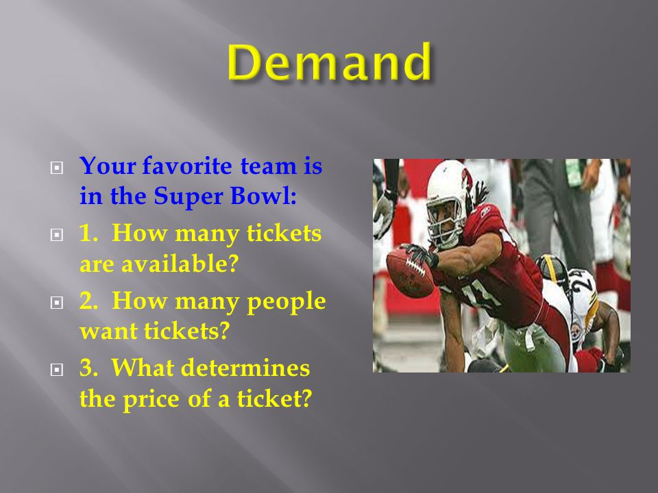  Your favorite team is in the Super Bowl:  1. How many tickets are available?  2. How many people want tickets?  3. What determines the price of a