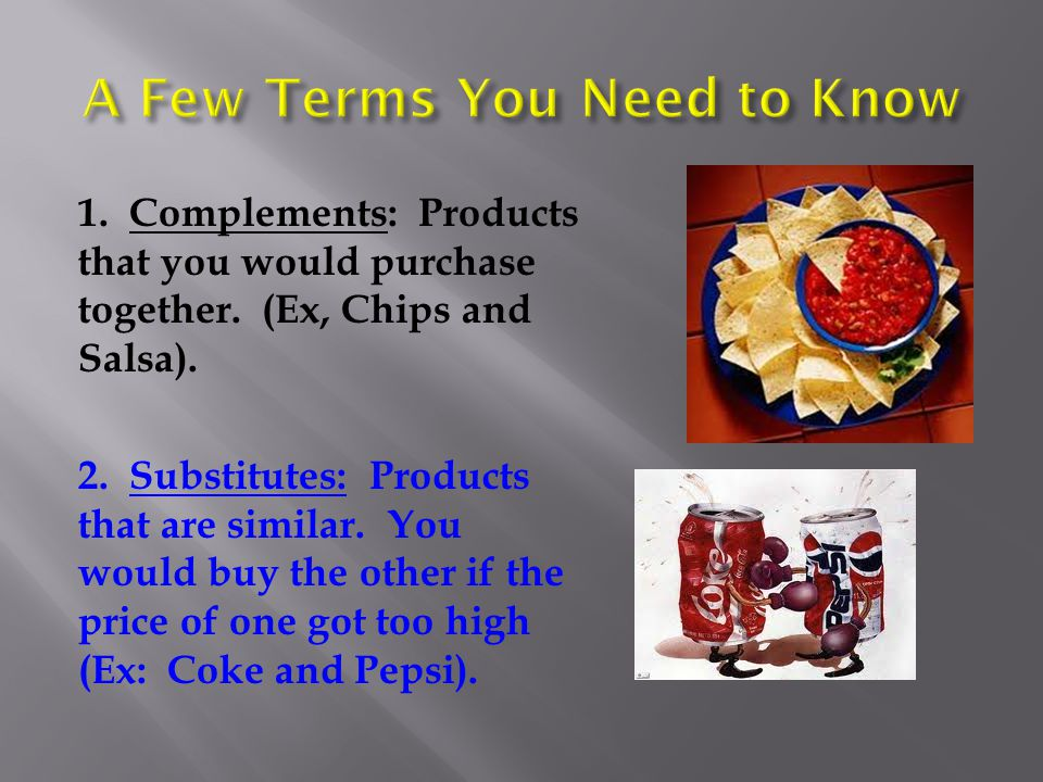 1. Complements: Products that you would purchase together. (Ex, Chips and Salsa). 2. Substitutes: Products that are similar. You would buy the other i