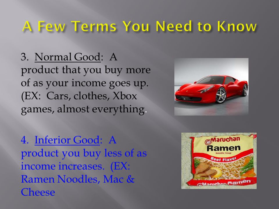 3. Normal Good: A product that you buy more of as your income goes up. (EX: Cars, clothes, Xbox games, almost everything. 4. Inferior Good: A product