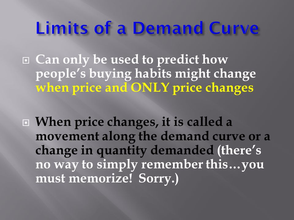  Can only be used to predict how people's buying habits might change when price and ONLY price changes  When price changes, it is called a movement along the demand curve or a change in quantity demanded (there's no way to simply remember this…you must memorize.