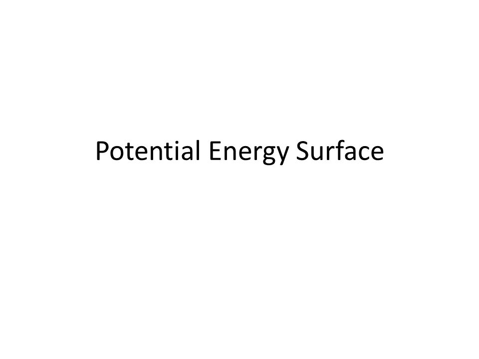 The Potential Energy Surface Captures the idea that each structure— that is, geometry—has associated with it a unique energy Since geometry changes are smooth, this idea creates a smooth energy landscape Mapping the landscape can allow us to understand molecular structure