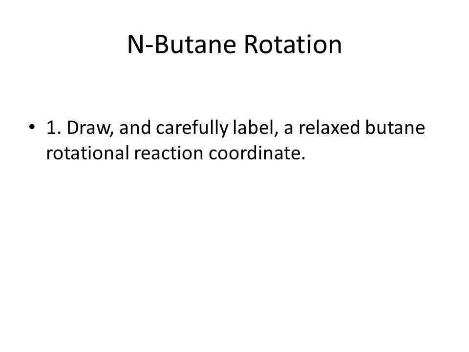 N-Butane Rotation 1. Draw, and carefully label, a relaxed butane rotational reaction coordinate.