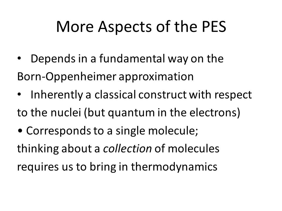 More Aspects of the PES Depends in a fundamental way on the Born-Oppenheimer approximation Inherently a classical construct with respect to the nuclei (but quantum in the electrons) Corresponds to a single molecule; thinking about a collection of molecules requires us to bring in thermodynamics