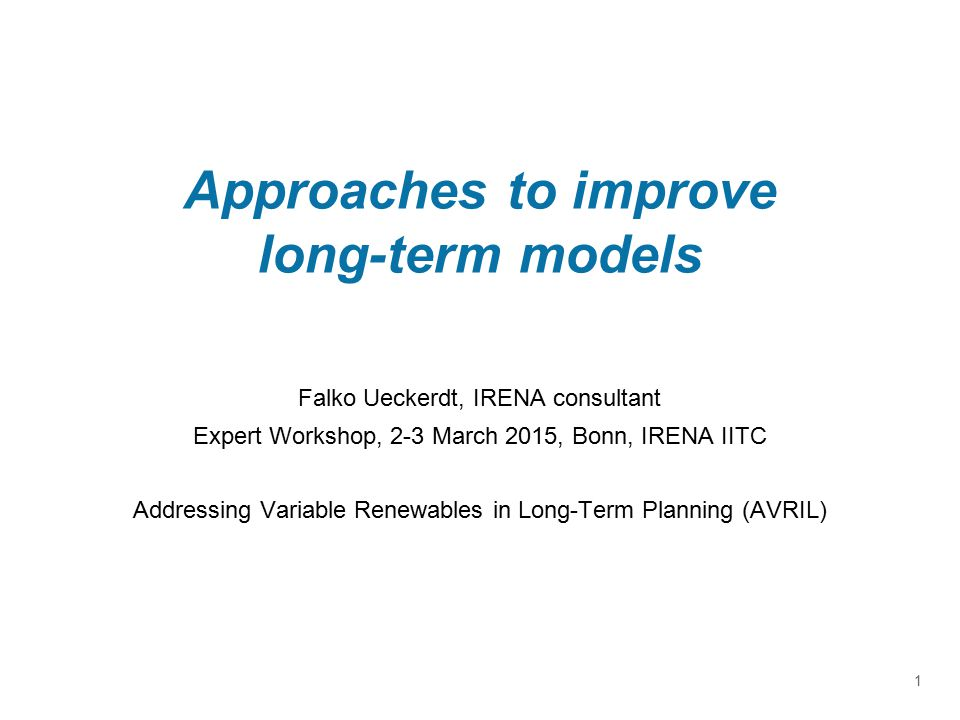 Approaches to improve long-term models Falko Ueckerdt, IRENA consultant Expert Workshop, 2-3 March 2015, Bonn, IRENA IITC Addressing Variable Renewables in Long-Term Planning (AVRIL) 1