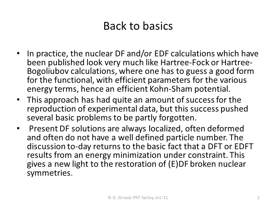 Back to basics In practice, the nuclear DF and/or EDF calculations which have been published look very much like Hartree-Fock or Hartree- Bogoliubov calculations, where one has to guess a good form for the functional, with efficient parameters for the various energy terms, hence an efficient Kohn-Sham potential.