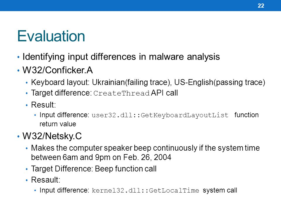 Identifying input differences in malware analysis W32/Conficker.A Keyboard layout: Ukrainian(failing trace), US-English(passing trace) Target difference: CreateThread API call Result: Input difference: user32.dll::GetKeyboardLayoutList function return value W32/Netsky.C Makes the computer speaker beep continuously if the system time between 6am and 9pm on Feb.