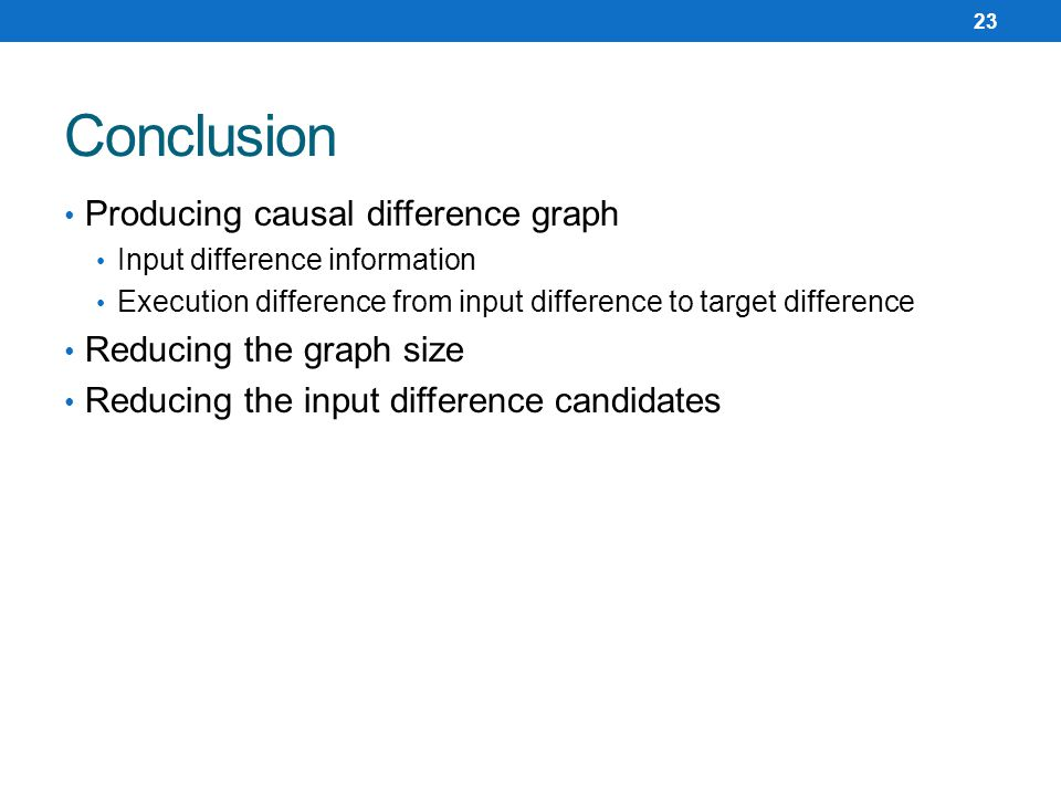Producing causal difference graph Input difference information Execution difference from input difference to target difference Reducing the graph size Reducing the input difference candidates Conclusion 23