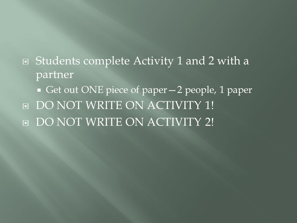  Students complete Activity 1 and 2 with a partner  Get out ONE piece of paper—2 people, 1 paper  DO NOT WRITE ON ACTIVITY 1.
