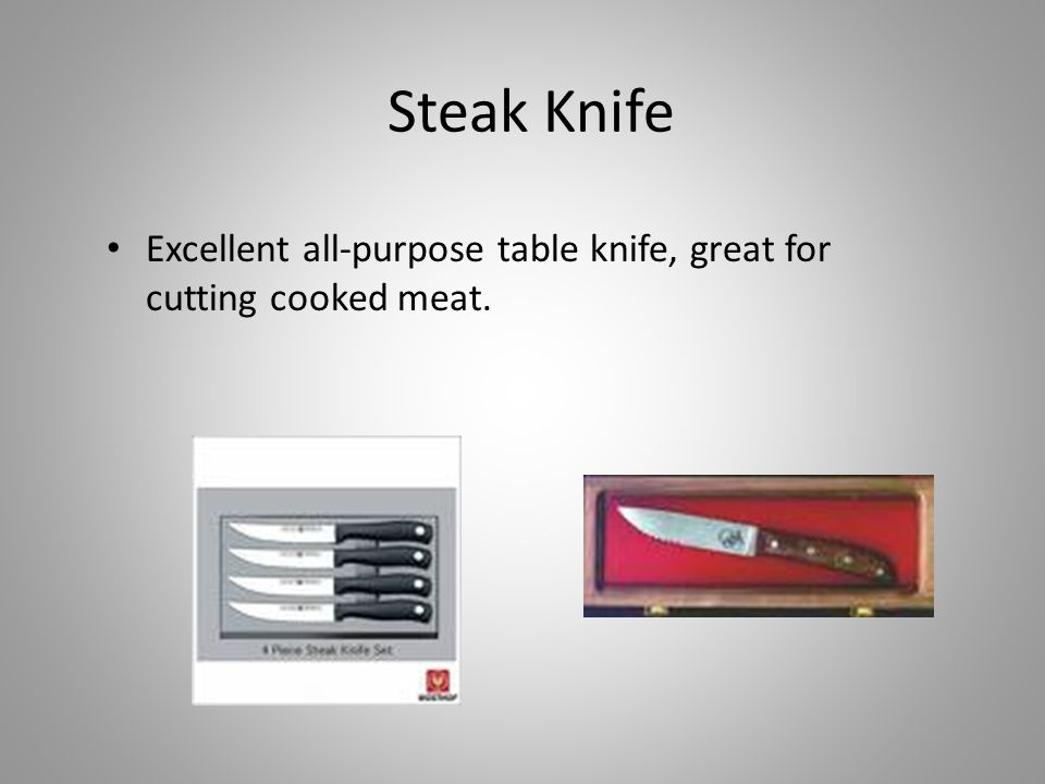 Steak Knife Excellent all-purpose table knife, great for cutting cooked meat.