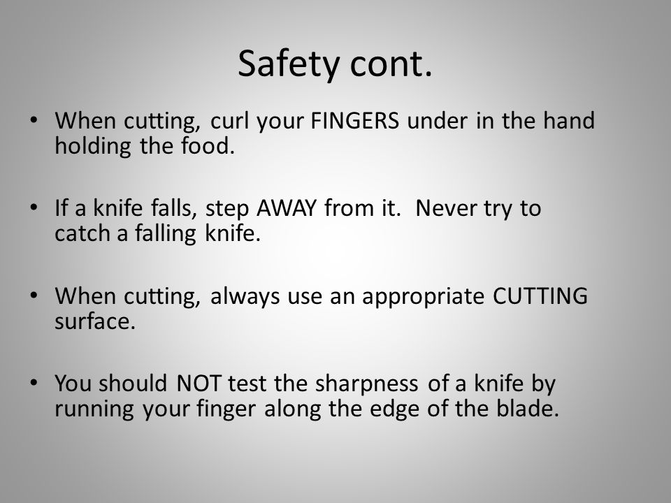 Safety cont. When cutting, curl your FINGERS under in the hand holding the food.
