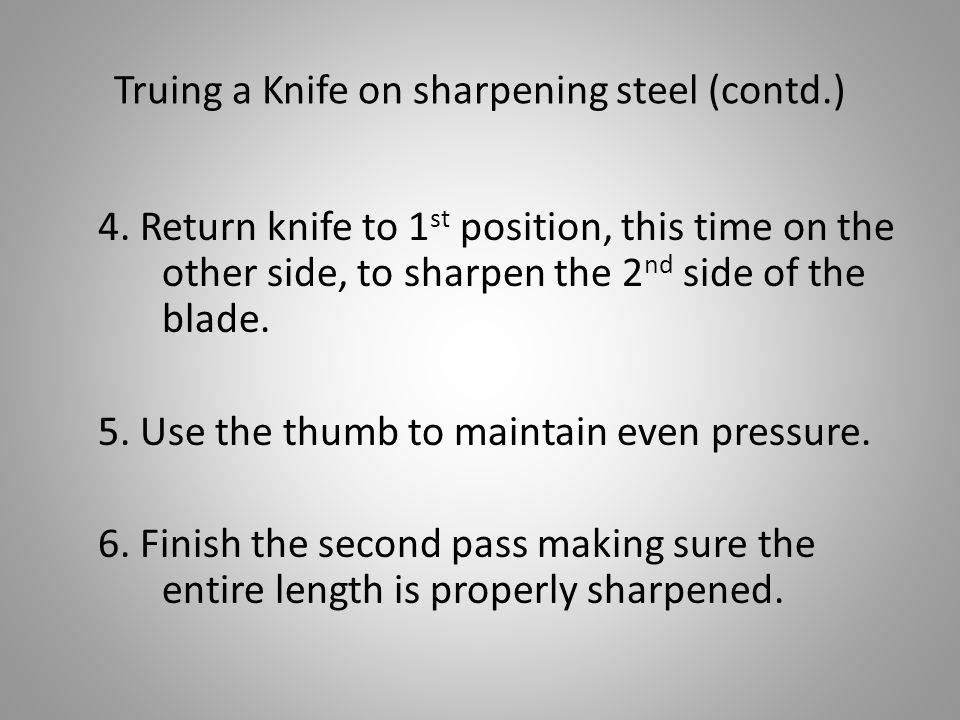 Truing a Knife on sharpening steel (contd.) 4. Return knife to 1 st position, this time on the other side, to sharpen the 2 nd side of the blade. 5. U