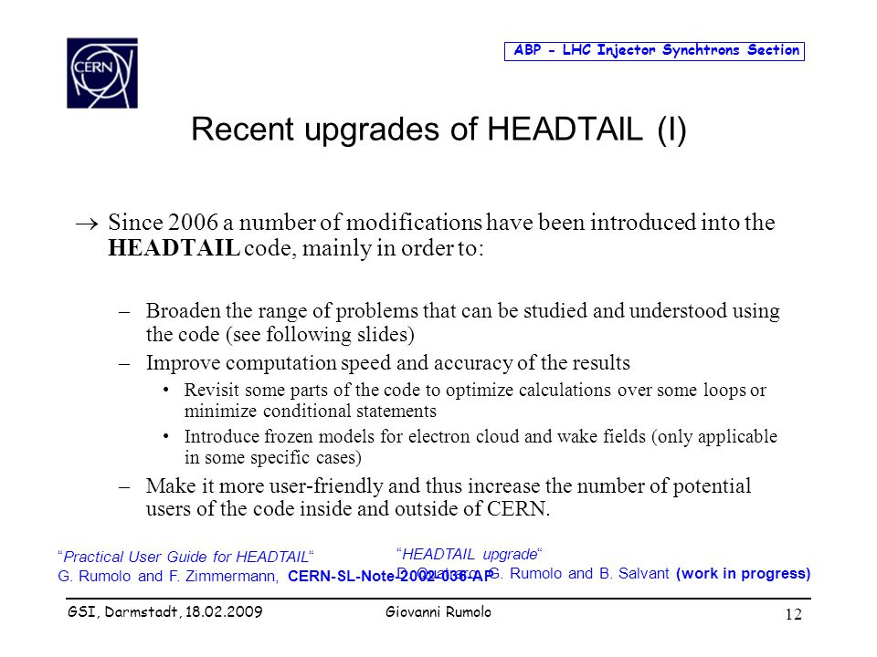 ABP - LHC Injector Synchtrons Section Giovanni Rumolo 12 Recent upgrades of HEADTAIL (I)  Since 2006 a number of modifications have been introduced into the HEADTAIL code, mainly in order to: –Broaden the range of problems that can be studied and understood using the code (see following slides) –Improve computation speed and accuracy of the results Revisit some parts of the code to optimize calculations over some loops or minimize conditional statements Introduce frozen models for electron cloud and wake fields (only applicable in some specific cases) –Make it more user-friendly and thus increase the number of potential users of the code inside and outside of CERN.