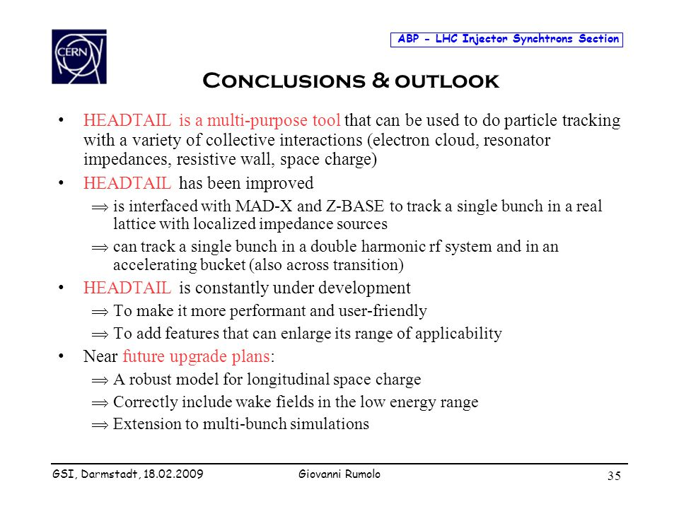 ABP - LHC Injector Synchtrons Section Giovanni Rumolo 35 Conclusions & outlook HEADTAIL is a multi-purpose tool that can be used to do particle tracki