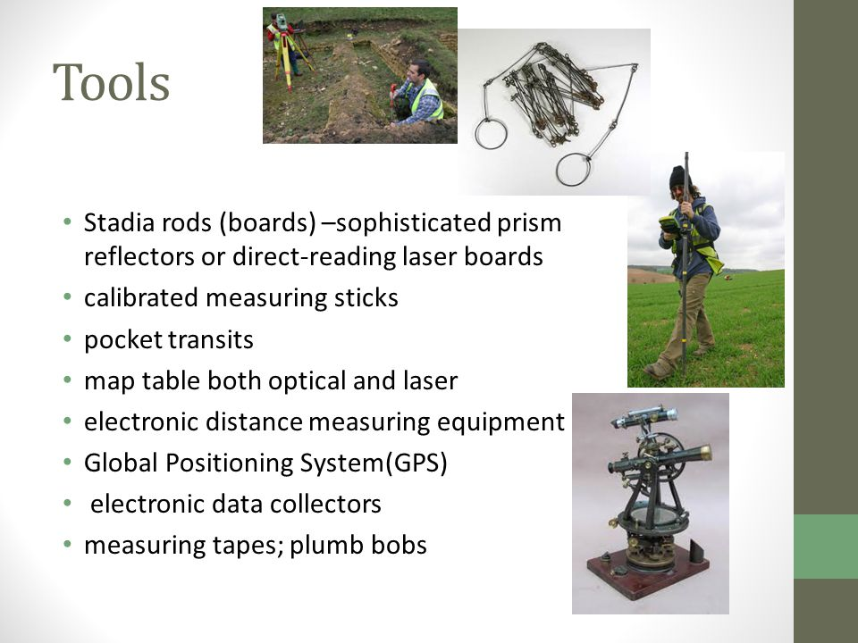 Tools Stadia rods (boards) –sophisticated prism reflectors or direct-reading laser boards calibrated measuring sticks pocket transits map table both optical and laser electronic distance measuring equipment Global Positioning System(GPS) electronic data collectors measuring tapes; plumb bobs