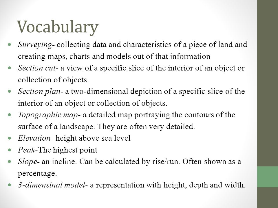 Vocabulary  Surveying- collecting data and characteristics of a piece of land and creating maps, charts and models out of that information  Section cut- a view of a specific slice of the interior of an object or collection of objects.