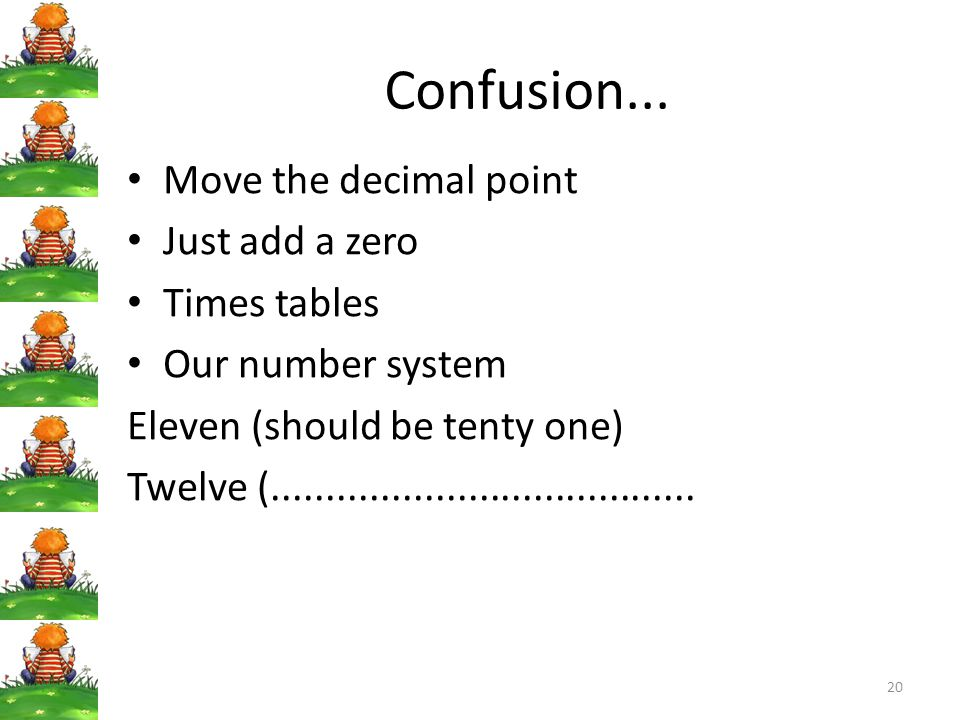 Confusion... Move the decimal point Just add a zero Times tables Our number system Eleven (should be tenty one) Twelve (..............................
