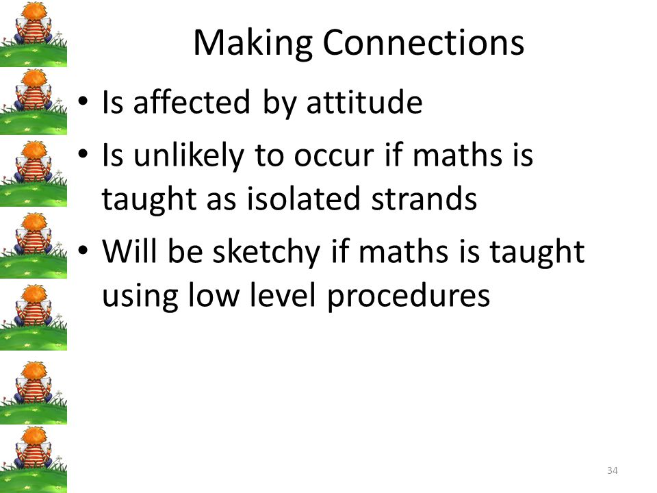Making Connections Is affected by attitude Is unlikely to occur if maths is taught as isolated strands Will be sketchy if maths is taught using low level procedures 34