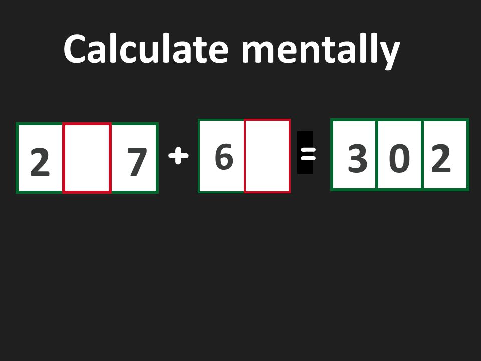 27 6 302 + = Calculate mentally