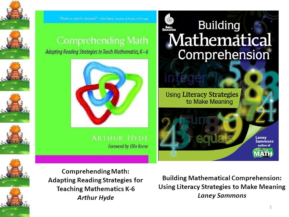 5 Comprehending Math: Adapting Reading Strategies for Teaching Mathematics K-6 Arthur Hyde Building Mathematical Comprehension: Using Literacy Strategies to Make Meaning Laney Sammons