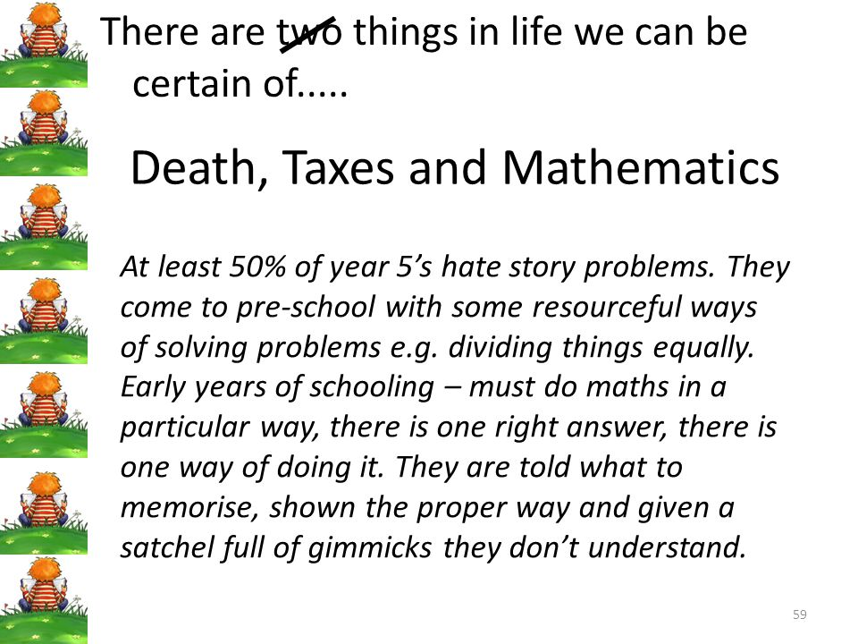 59 Death, Taxes and Mathematics There are two things in life we can be certain of.....