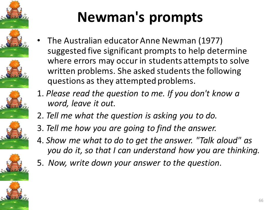 66 Newman s prompts The Australian educator Anne Newman (1977) suggested five significant prompts to help determine where errors may occur in students attempts to solve written problems.