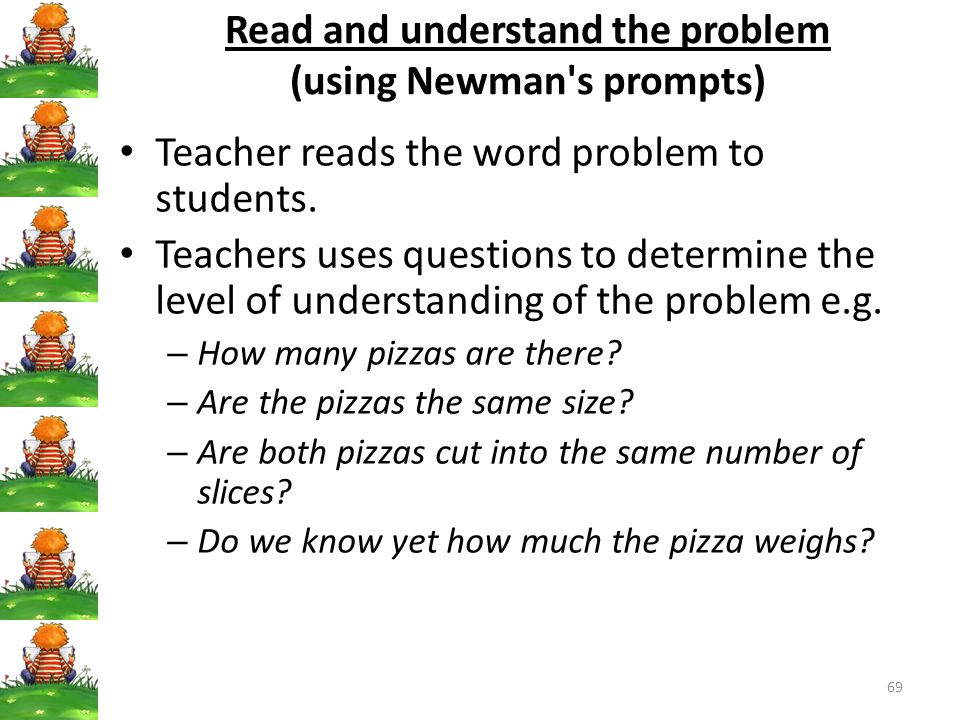69 Read and understand the problem (using Newman s prompts) Teacher reads the word problem to students.