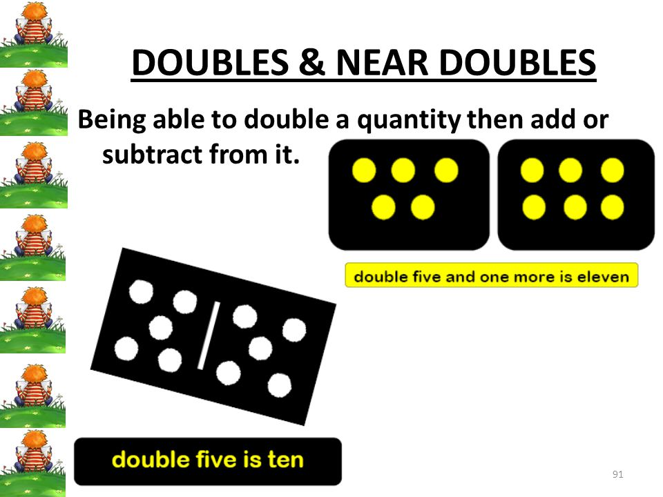 91 DOUBLES & NEAR DOUBLES Being able to double a quantity then add or subtract from it.