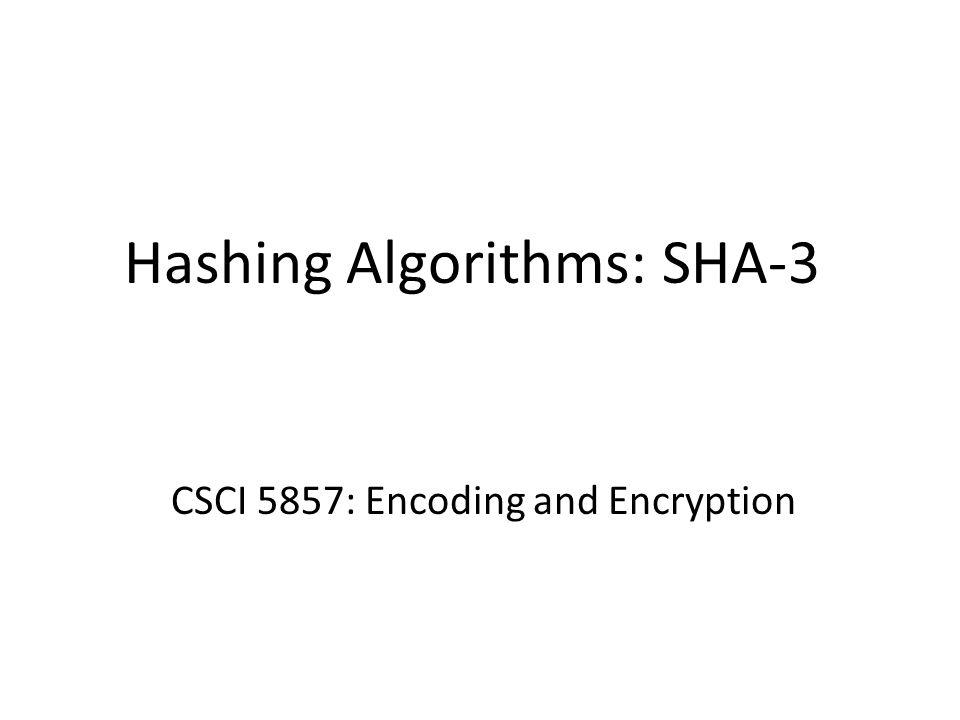 Hashing Algorithms: SHA-3 CSCI 5857: Encoding and Encryption