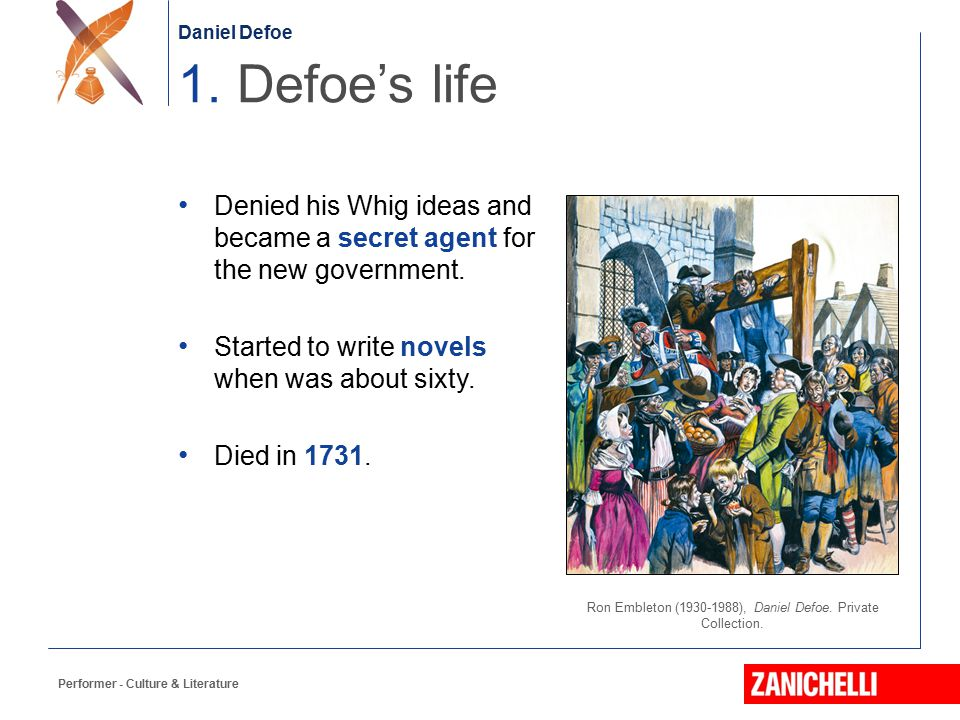 Daniel Defoe Performer - Culture & Literature Denied his Whig ideas and became a secret agent for the new government. Started to write novels when was