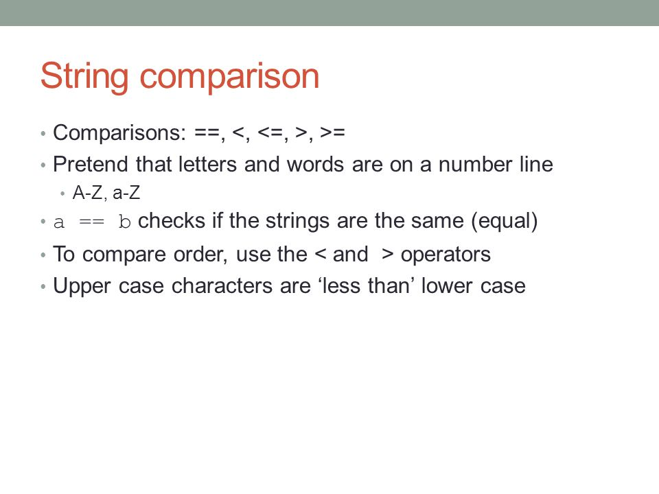 String comparison Comparisons: ==,, >= Pretend that letters and words are on a number line A-Z, a-Z a == b checks if the strings are the same (equal) To compare order, use the operators Upper case characters are 'less than' lower case